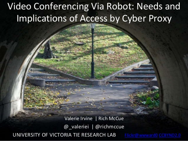 Video Conferencing Via Robot: Needs and Implications of Access by Cyber Proxy Valerie Irvine | Rich McCue @_valeriei | @ri...