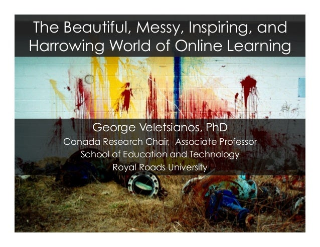 The Beautiful, Messy, Inspiring, and Harrowing World of Online Learning George Veletsianos, PhD Canada Research Chair, Ass...
