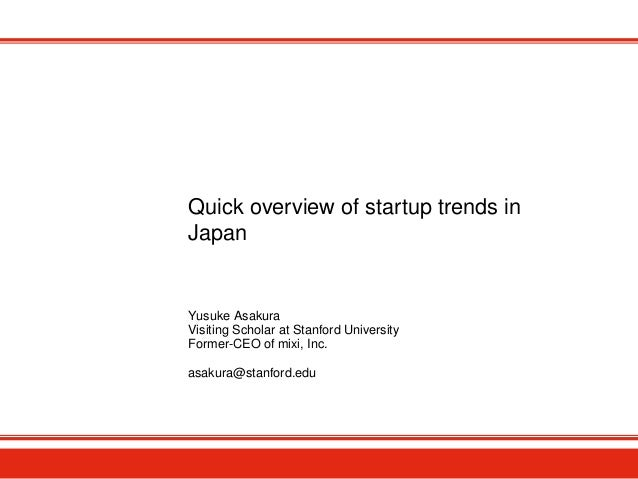 Quick overview of startup trends in Japan Yusuke Asakura Visiting Scholar at Stanford University Former-CEO of mixi, Inc. ...