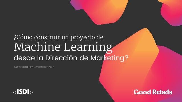 Machine Learning BARCELONA, 27 NOVIEMBRE 2018 desde la Dirección de Marketing? ¿Cómo construir un proyecto de