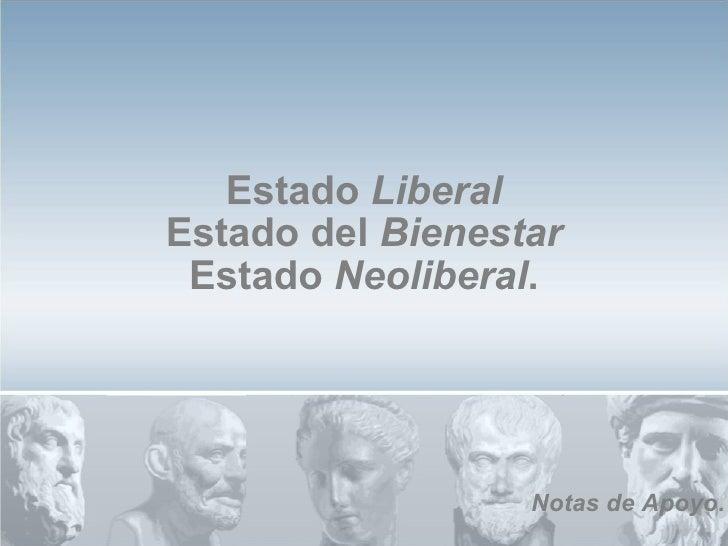 Estado  Liberal Estado del  Bienestar Estado  Neoliberal . Notas   de   Apoyo .