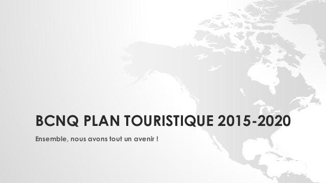 BCNQ PLAN TOURISTIQUE 2015-2020 Ensemble, nous avons tout un avenir !