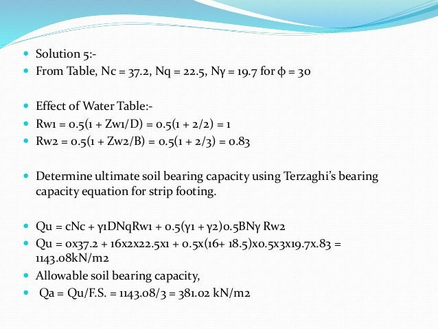  Solution 5:-  From Table, Nc = 37.2, Nq = 22.5, Nγ = 19.7 for φ = 30  Effect of Water Table:-  Rw1 = 0.5(1 + Zw1/D) =...