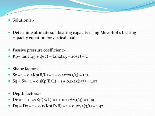  Solution 2:-  Determine ultimate soil bearing capacity using Meyerhof's bearing capacity equation for vertical load.  ...