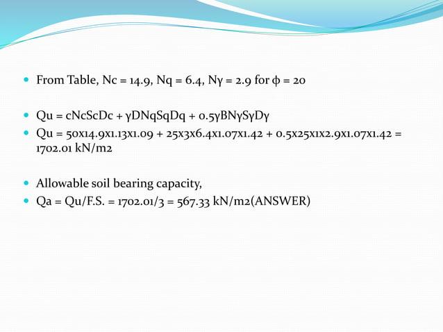  From Table, Nc = 14.9, Nq = 6.4, Nγ = 2.9 for φ = 20  Qu = cNcScDc + γDNqSqDq + 0.5γBNγSγDγ  Qu = 50x14.9x1.13x1.09 + ...