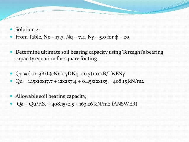  Solution 2:-  From Table, Nc = 17.7, Nq = 7.4, Nγ = 5.0 for φ = 20  Determine ultimate soil bearing capacity using Ter...