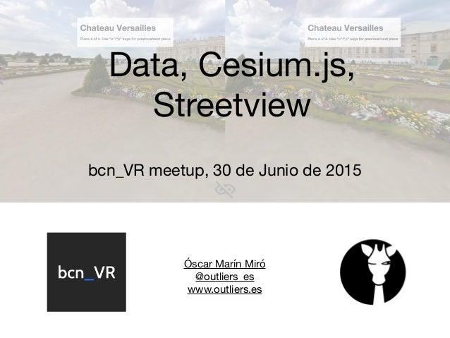 Óscar Marín Miró  @outliers_es  www.outliers.es  Data, Cesium.js, Streetview bcn_VR meetup, 30 de Junio de 2015