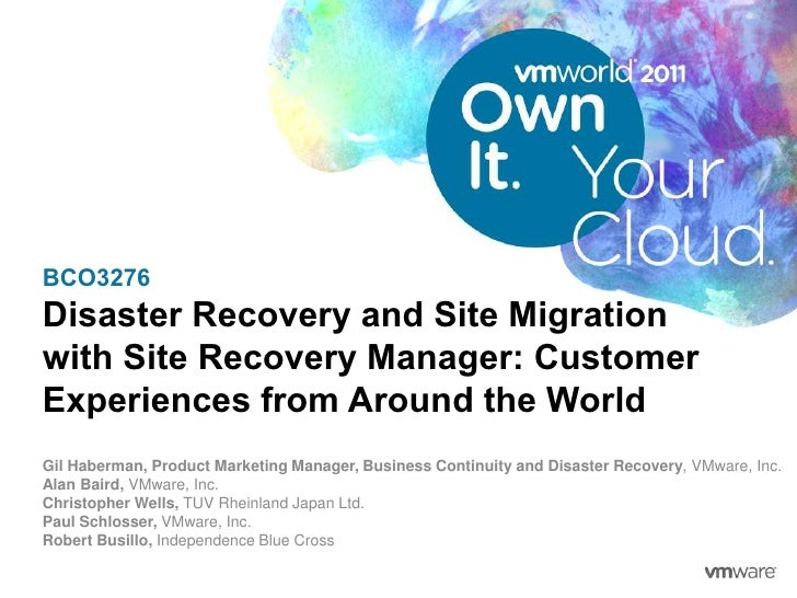 BCO3276Disaster Recovery and Site Migrationwith Site Recovery Manager: CustomerExperiences from Around the WorldGil Haberm...