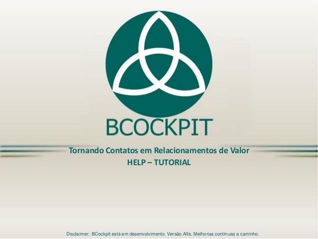 Tornando Contatos em Relacionamentos de Valor  HELP –TUTORIAL  Disclaimer: BCockpitestá em desenvolvimento. Versão Alfa. M...