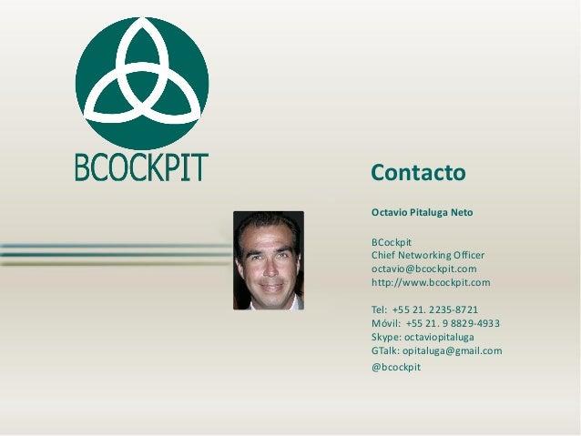 Contacto Octavio Pitaluga Neto BCockpit Chief Networking Officer octavio@bcockpit.com http://www.bcockpit.com  Tel: +55 21...