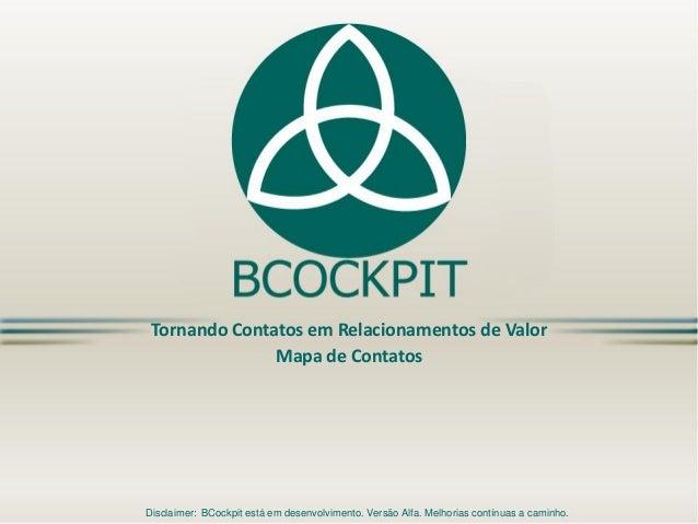 Tornando Contatos em Relacionamentos de Valor Mapa de Contatos Disclaimer: BCockpit está em desenvolvimento. Versão Alfa. ...