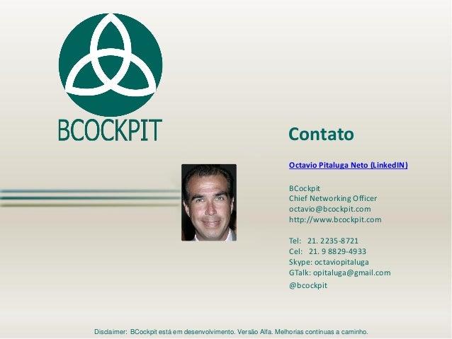 Octavio Pitaluga Neto (LinkedIN) BCockpit Chief Networking Officer octavio@bcockpit.com http://www.bcockpit.com Tel: 21. 2...