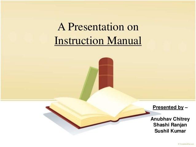 A Presentation on Instruction Manual Presented by – Anubhav Chitrey Shashi Ranjan Sushil Kumar