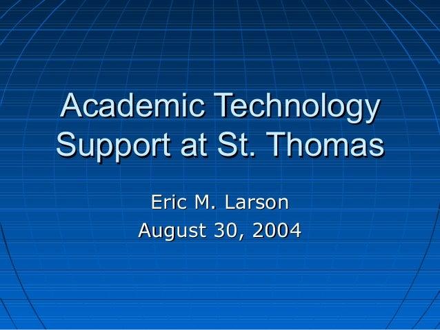 Academic TechnologyAcademic Technology Support at St. ThomasSupport at St. Thomas Eric M. LarsonEric M. Larson August 30, ...