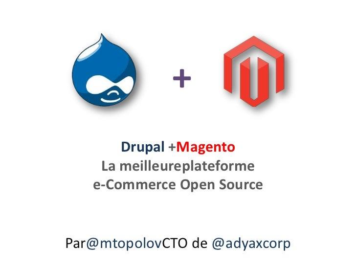 +<br />Drupal +MagentoLa meilleureplateformee-Commerce Open Source<br />Par@mtopolovCTO de @adyaxcorp<br />
