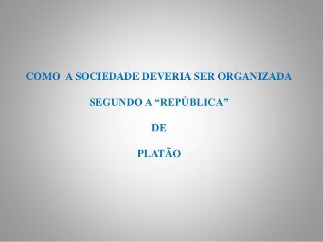 """COMO A SOCIEDADE DEVERIA SER ORGANIZADA SEGUNDO A """"REPÚBLICA"""" DE PLATÃO"""