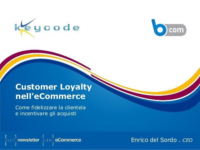Customer Loyaltynell'eCommerceCome fidelizzare la clientelae incentivare gli acquistiEnrico del Sordo . CEO