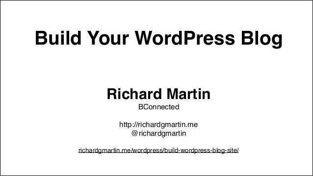 Build Your WordPress Blog Richard Martin! BConnected! ! http://richardgmartin.me! @richardgmartin! ! richardgmartin.me/wor...