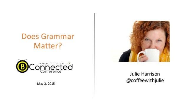 Does Grammar Matter? Julie Harrison @coffeewithjulieMay 2, 2015