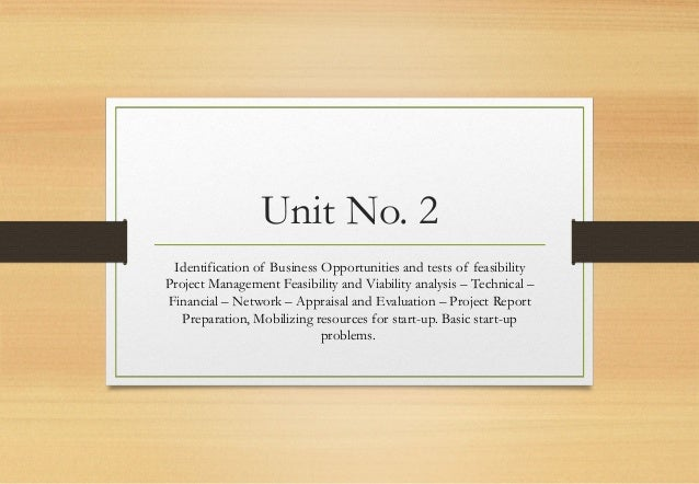 Unit No. 2 Identification of Business Opportunities and tests of feasibility Project Management Feasibility and Viability ...