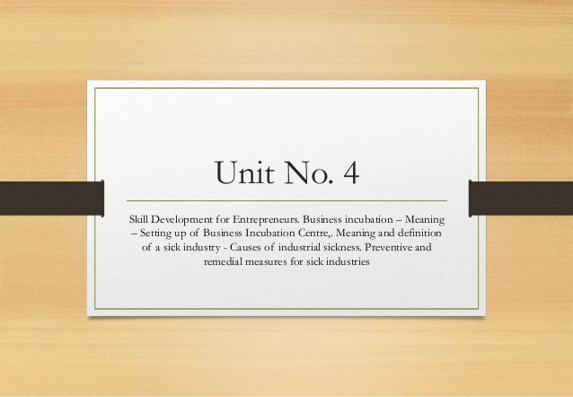 Unit No. 4 Skill Development for Entrepreneurs. Business incubation – Meaning – Setting up of Business Incubation Centre,....