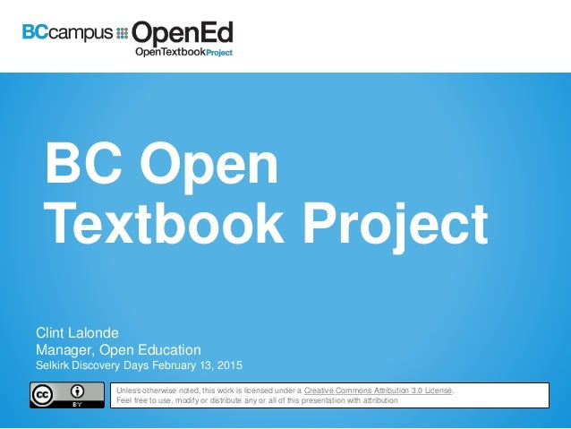 BC Open Textbook Project Clint Lalonde Manager, Open Education Selkirk Discovery Days February 13, 2015 Unless otherwise n...