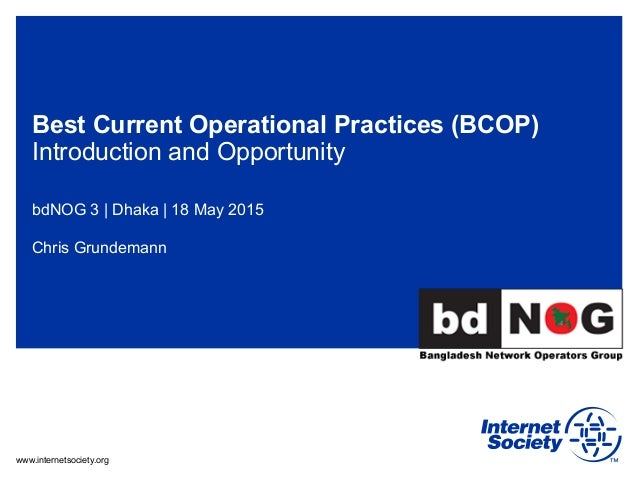 www.internetsociety.org Best Current Operational Practices (BCOP) Introduction and Opportunity bdNOG 3 | Dhaka | 18 May 20...