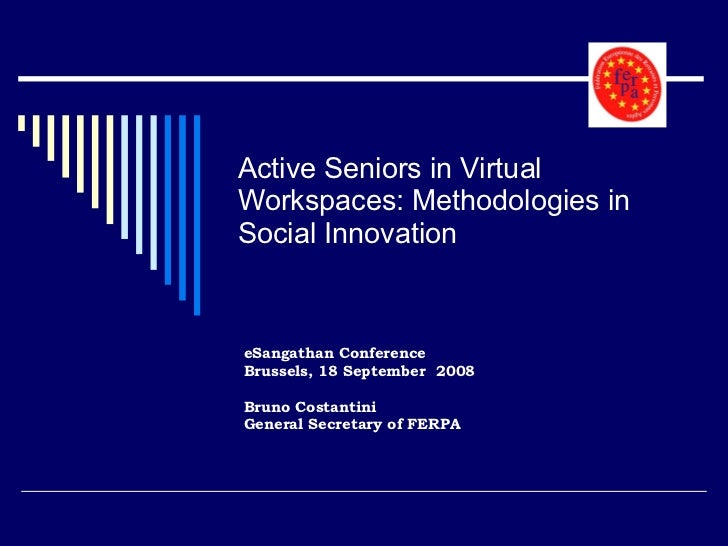 Active Seniors in Virtual Workspaces: Methodologies in Social Innovation eSangathan Conference Brussels, 18 September  200...