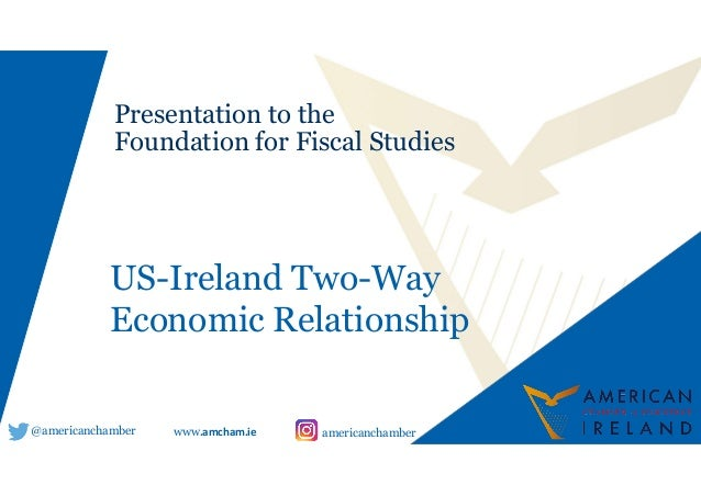 Sub @americanchamber americanchamber Presentation to the Foundation for Fiscal Studies www.amcham.ie US-Ireland Two-Way Ec...