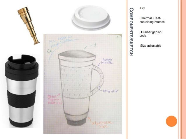 COMPONENTS/SKETCH •Lid •Thermal, Heat- containing material • Rubber grip on body •Size adjustable
