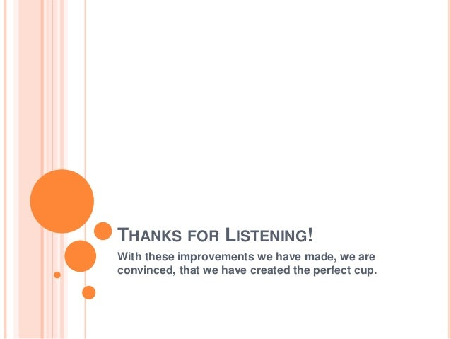 THANKS FOR LISTENING! With these improvements we have made, we are convinced, that we have created the perfect cup.