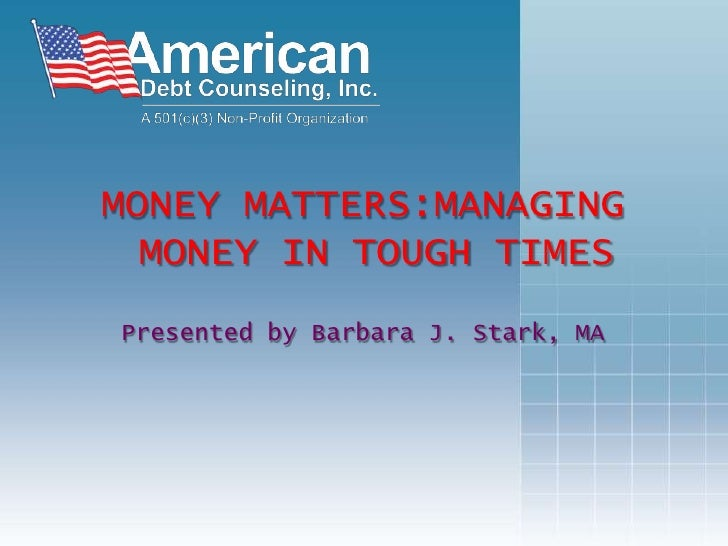 MONEY MATTERS:MANAGING MONEY IN TOUGH TIMES<br />Presented by Barbara J. Stark, MA<br />