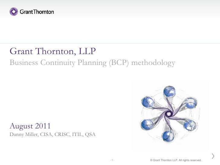 Grant Thornton, LLPBusiness Continuity Planning (BCP) methodologyAugust 2011Danny Miller, CISA, CRISC, ITIL, QSA          ...