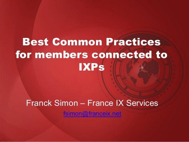 Best Common Practices for members connected to IXPs Franck Simon – France IX Services fsimon@franceix.net
