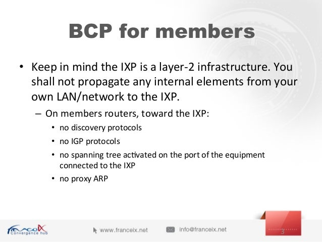 BCP for members • Keep  in  mind  the  IXP  is  a  layer-‐2  infrastructure.  You   shall  not  ...