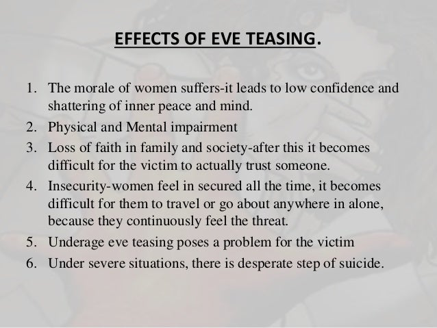 """impact of eve teasing in the In india, sexual harassment is still widely referred to as """"eve-teasing,"""" a  euphemism that makes light of the problem and even encourages such."""