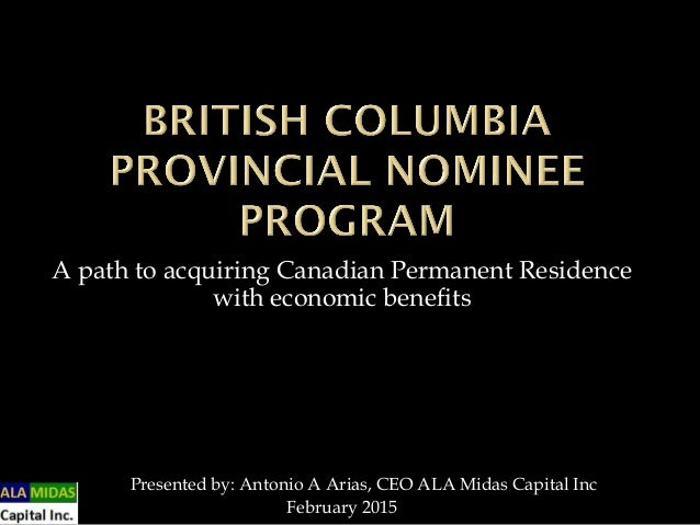 A path to acquiring Canadian Permanent Residence with economic benefits Presented by: Antonio A Arias, CEO ALA Midas Capit...