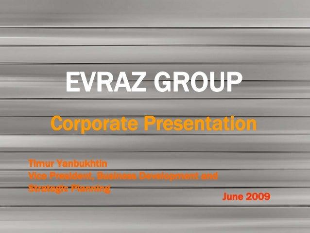 EVRAZ GROUP    Corporate PresentationTimur YanbukhtinVice President, Business Development andStrategic Planning           ...