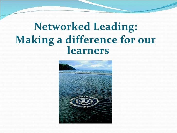 <ul><li>Networked Leading: </li></ul><ul><li>Making a difference for our learners </li></ul>