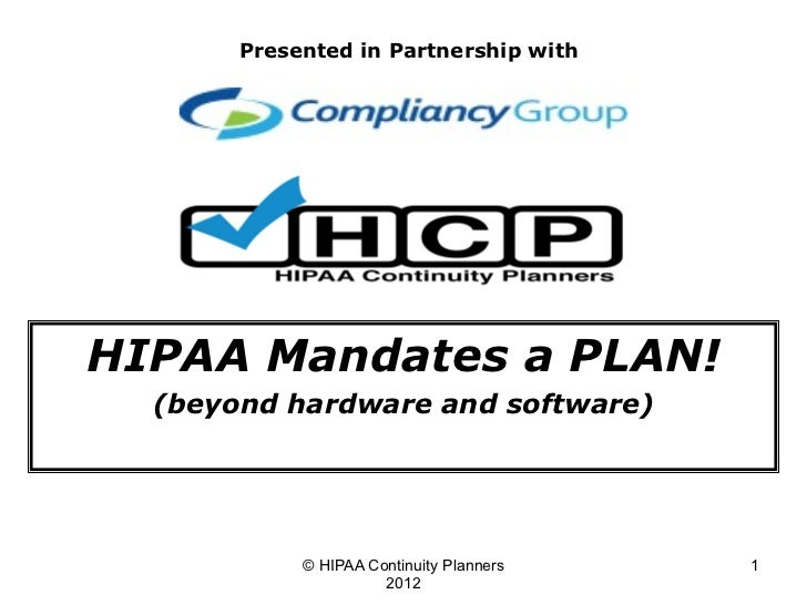 Presented in Partnership withHIPAA Mandates a PLAN!  (beyond hardware and software)            © HIPAA Continuity Planners...