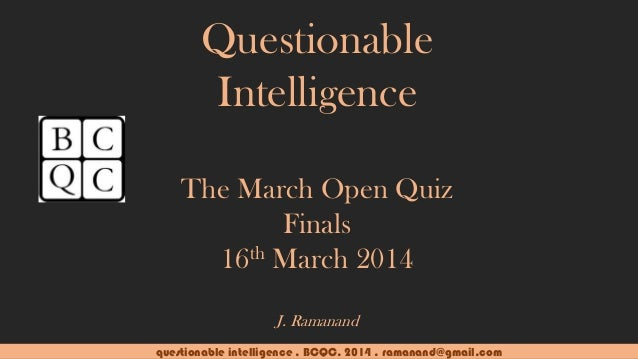 questionable intelligence . BCQC. 2014 . ramanand@gmail.com Questionable Intelligence The March Open Quiz Finals 16th Marc...
