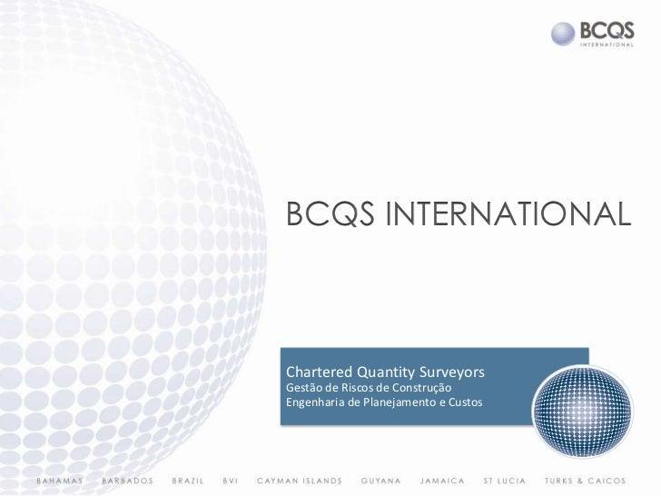 bcqs INTERNATIONAL<br />Chartered Quantity Surveyors Gestão de Riscos de Construção Engenharia de Planejamento e Custos<br />