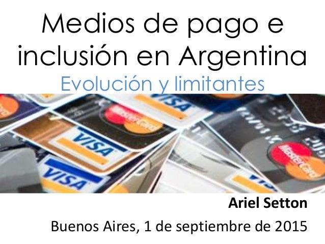 Medios de pago e inclusión en Argentina Evolución y limitantes Ariel Setton Buenos Aires, 1 de septiembre de 2015