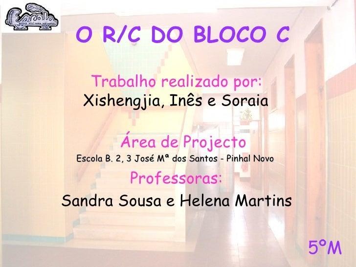 O R/C DO BLOCO C     Trabalho realizado por:   Xishengjia, Inês e Soraia             Área de Projecto  Escola B. 2, 3 José...