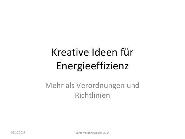 Kreative Ideen für  Energieeffizienz  Mehr als Verordnungen und  Richtlinien  05.10.2014 Barcamp Renewables 2014