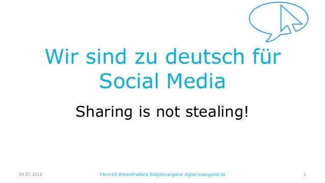 Wir sind zu deutsch für Social Media Sharing is not stealing! 04.07.2016 #bcrn16 @theinfredible @digitevangelist digital-e...