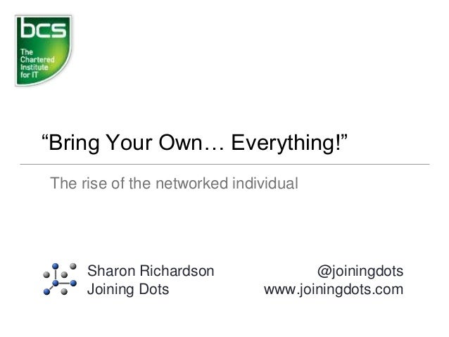 """Bring Your Own… Everything!"" The rise of the networked individual Sharon Richardson Joining Dots @joiningdots www.joining..."