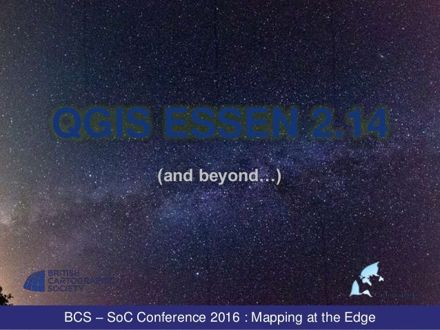 BCS – SoC Conference 2016 : Mapping at the Edge QGIS ESSEN 2.14 (and beyond…)
