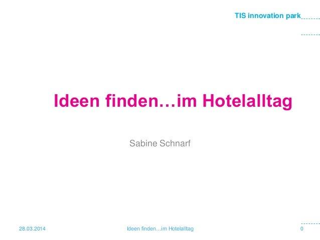 TIS innovation park Ideen finden…im Hotelalltag Sabine Schnarf 28.03.2014 0Ideen finden…im Hotelalltag