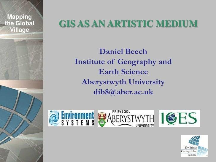 Mappingthe Global   GIS AS AN ARTISTIC MEDIUM  Village                       Daniel Beech               Institute of Geogr...